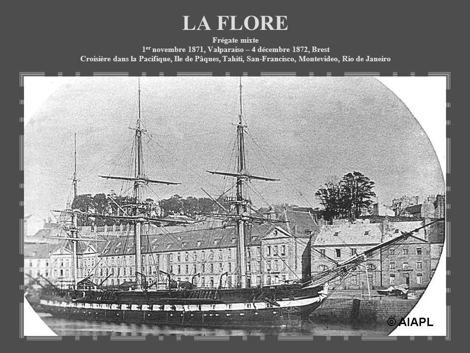 LA FLORE Frégate mixte 1 er novembre 1871, Valparaiso – 4 décembre 1872, Brest Croisière dans la Pacifique, Ile de Pâques, Tahiti, San-Francisco, Mont