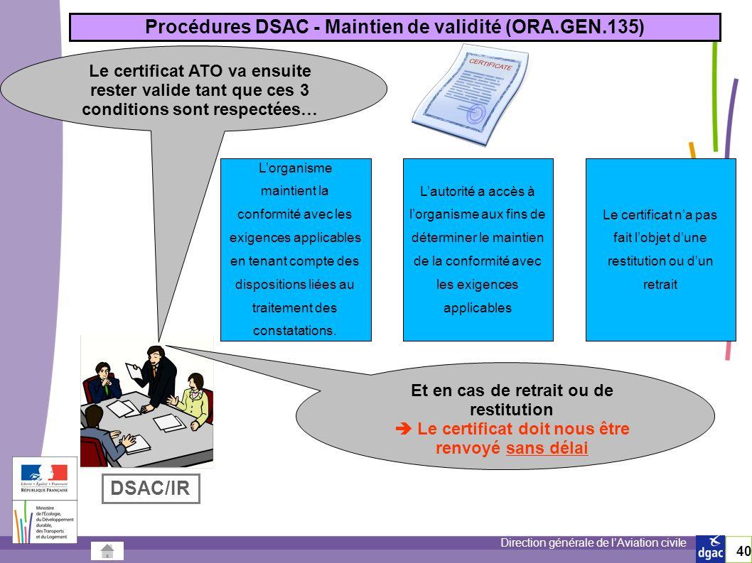 Direction générale de lAviation civile 40 Le certificat ATO va ensuite rester valide tant que ces 3 conditions sont respectées… Procédures DSAC - Maintien de validité (ORA.GEN.135) Lorganisme maintient la conformité avec les exigences applicables en tenant compte des dispositions liées au traitement des constatations.