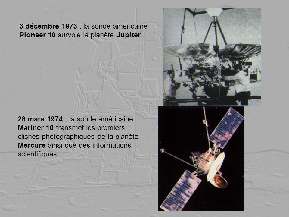 3 décembre 1973 : la sonde américaine Pioneer 10 survole la planète Jupiter 28 mars 1974 : la sonde américaine Mariner 10 transmet les premiers cliché