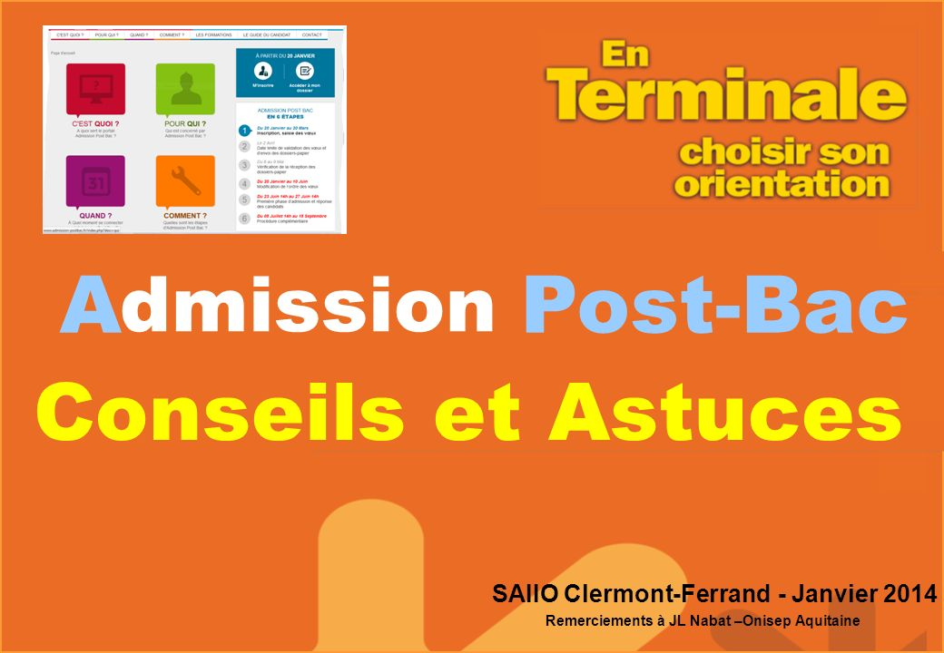 A Post-Bac dmission Conseils et Astuces SAIIO Clermont-Ferrand - Janvier 2014 Remerciements à JL Nabat –Onisep Aquitaine
