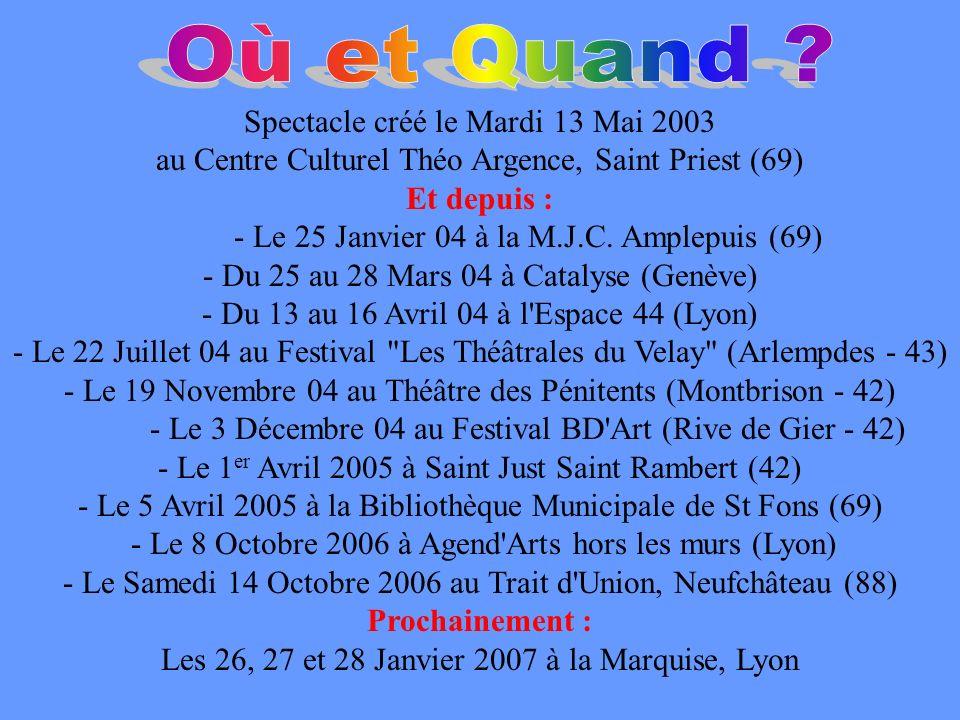 Spectacle créé le Mardi 13 Mai 2003 au Centre Culturel Théo Argence, Saint Priest (69) Et depuis : - Le 25 Janvier 04 à la M.J.C. Amplepuis (69) - Du