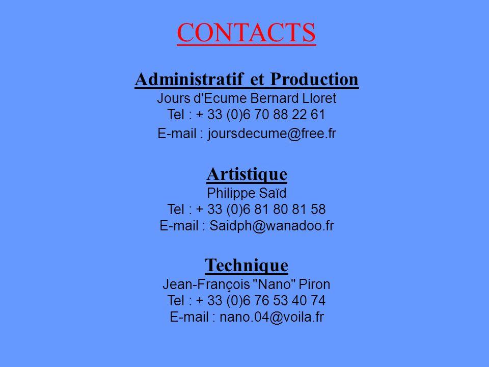 CONTACTS Administratif et Production Jours d Ecume Bernard Lloret Tel : + 33 (0)6 70 88 22 61 E-mail : joursdecume@free.fr Artistique Philippe Saïd Tel : + 33 (0)6 81 80 81 58 E-mail : Saidph@wanadoo.fr Technique Jean-François Nano Piron Tel : + 33 (0)6 76 53 40 74 E-mail : nano.04@voila.fr