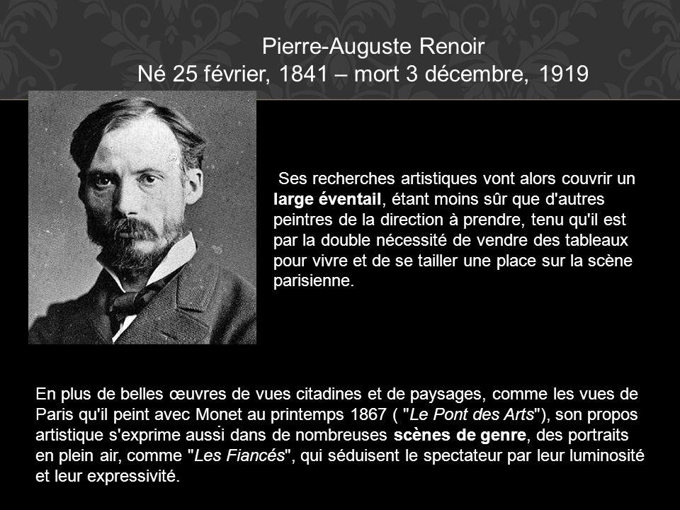 Pierre-Auguste Renoir Né 25 février, 1841 – mort 3 décembre, 1919. Ses recherches artistiques vont alors couvrir un large éventail, étant moins sûr qu