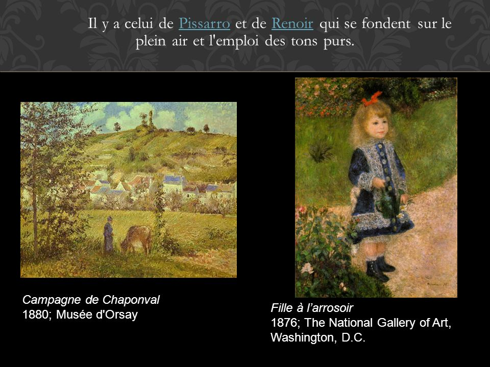 Il y a celui de Pissarro et de Renoir qui se fondent sur le plein air et l'emploi des tons purs.PissarroRenoir Campagne de Chaponval 1880; Musée d'Ors