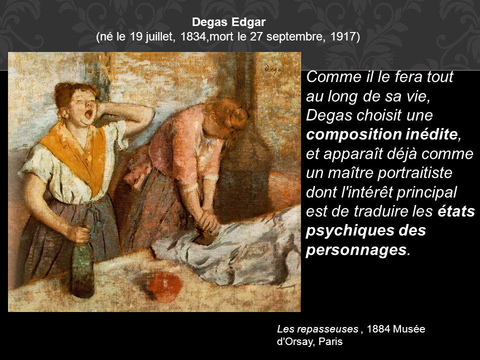 Degas Edgar (né le 19 juillet, 1834,mort le 27 septembre, 1917) Les repasseuses, 1884 Musée d'Orsay, Paris Comme il le fera tout au long de sa vie, De