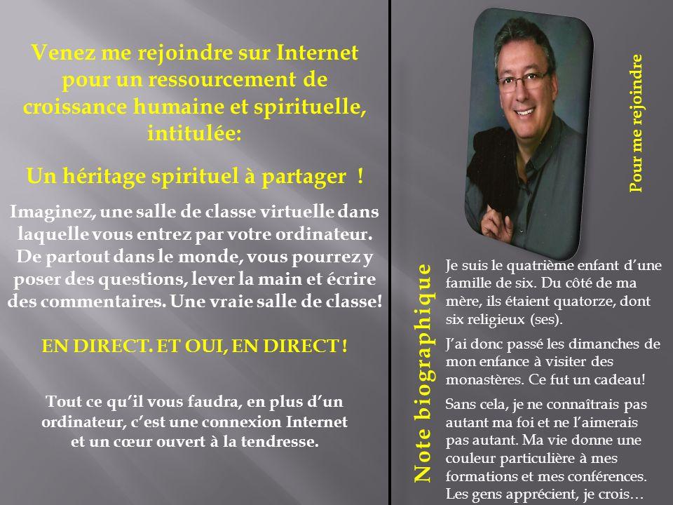 Pour me rejoindre Note biographique Venez me rejoindre sur Internet pour un ressourcement de croissance humaine et spirituelle, intitulée: Un héritage spirituel à partager .