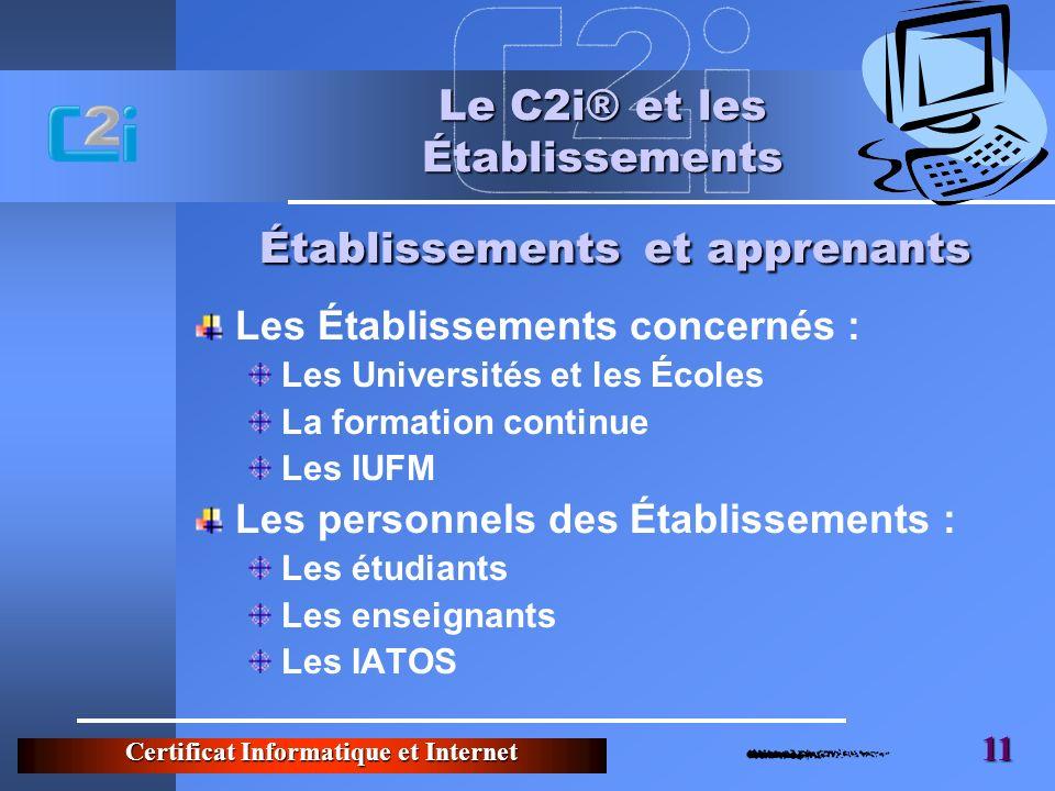 Certificat Informatique et Internet 11 Le C2i® et les Établissements Les Établissements concernés : Les Universités et les Écoles La formation continu