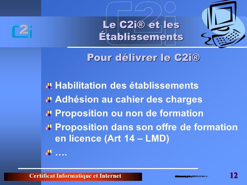 Certificat Informatique et Internet 12 Le C2i® et les Établissements Habilitation des établissements Adhésion au cahier des charges Proposition ou non de formation Proposition dans son offre de formation en licence (Art 14 – LMD) ….