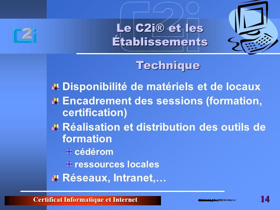 Certificat Informatique et Internet 14 Le C2i® et les Établissements Disponibilité de matériels et de locaux Encadrement des sessions (formation, cert