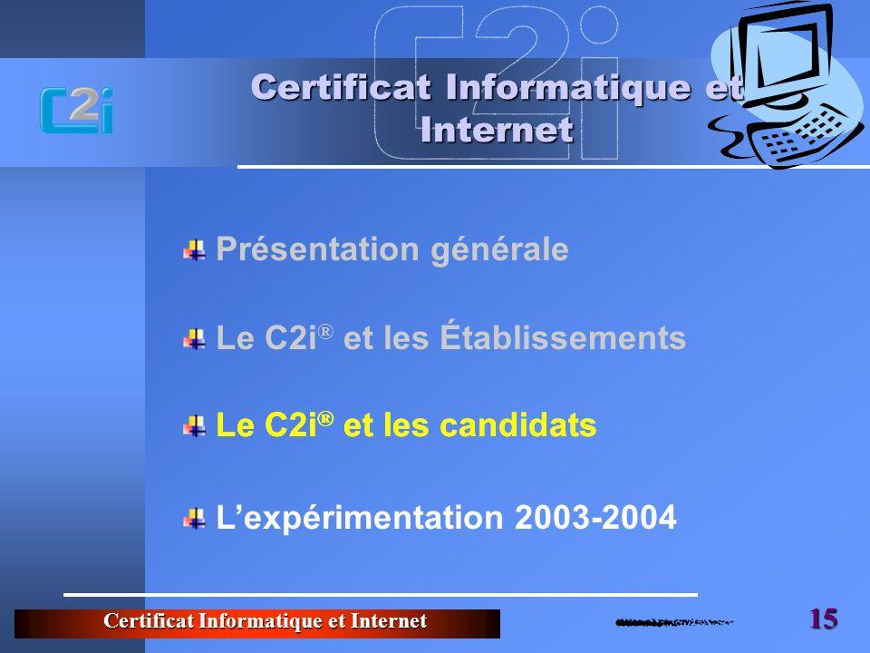Certificat Informatique et Internet 15 Certificat Informatique et Internet Le C2i ® et les candidats Lexpérimentation 2003-2004 Présentation générale Le C2i ® et les Établissements Le C2i ® et les candidats