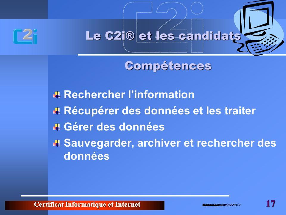 Certificat Informatique et Internet 17 Le C2i® et les candidats Rechercher linformation Récupérer des données et les traiter Gérer des données Sauvegarder, archiver et rechercher des données Compétences