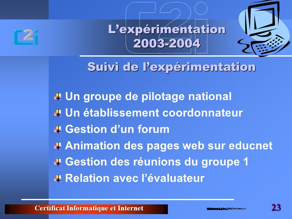 Certificat Informatique et Internet 23 Lexpérimentation 2003-2004 Un groupe de pilotage national Un établissement coordonnateur Gestion dun forum Anim