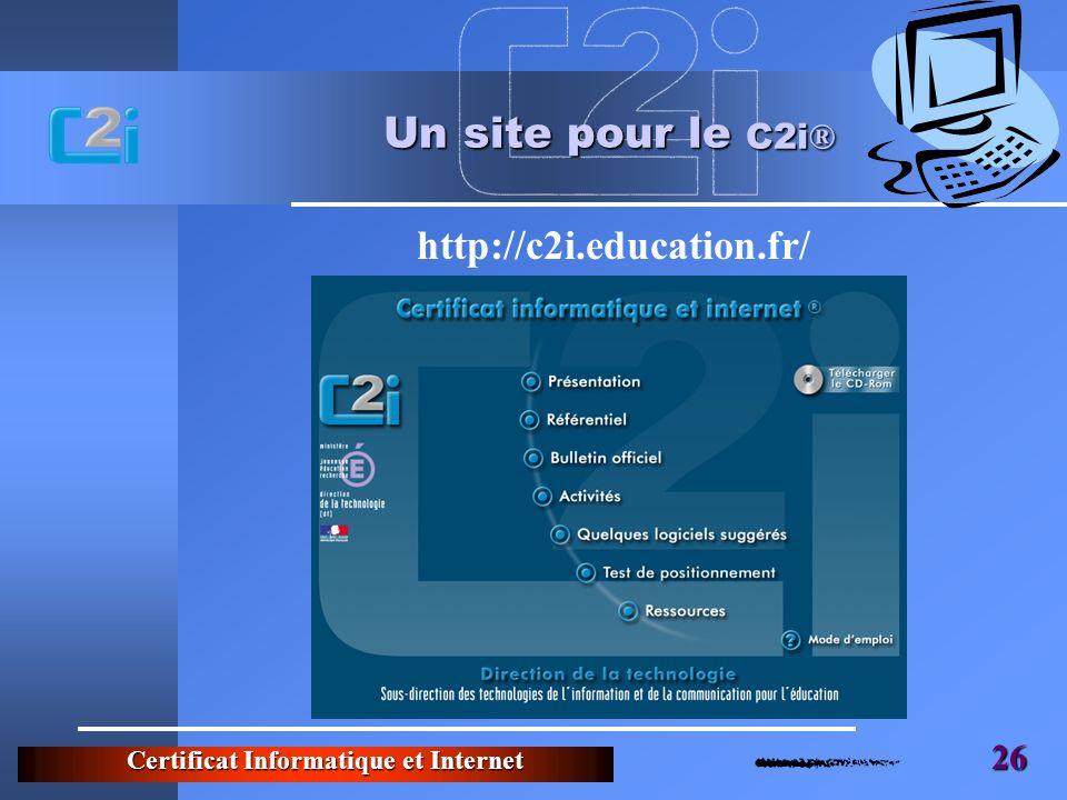 Certificat Informatique et Internet 26 Un site pour le C2i ® http://c2i.education.fr/