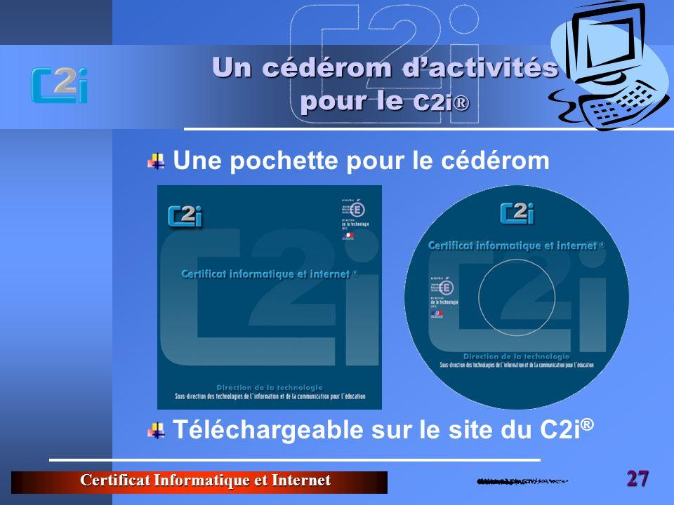 Certificat Informatique et Internet 27 Un cédérom dactivités pour le C2i ® Une pochette pour le cédérom Téléchargeable sur le site du C2i ®