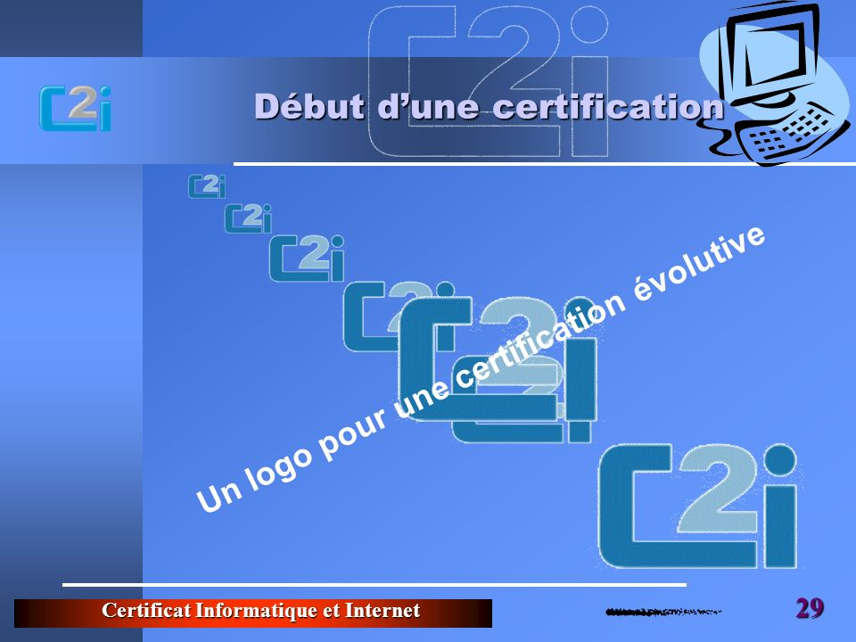 Certificat Informatique et Internet 29 Début dune certification Un logo pour une certification évolutive