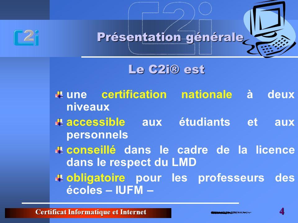 Certificat Informatique et Internet 4 Présentation générale une certification nationale à deux niveaux accessible aux étudiants et aux personnels conseillé dans le cadre de la licence dans le respect du LMD obligatoire pour les professeurs des écoles – IUFM – Le C2i® est