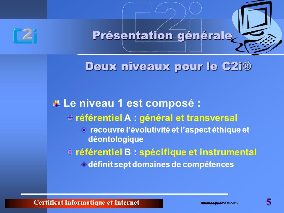 Certificat Informatique et Internet 5 Présentation générale Le niveau 1 est composé : référentiel A : général et transversal recouvre lévolutivité et laspect éthique et déontologique référentiel B : spécifique et instrumental définit sept domaines de compétences Deux niveaux pour le C2i®