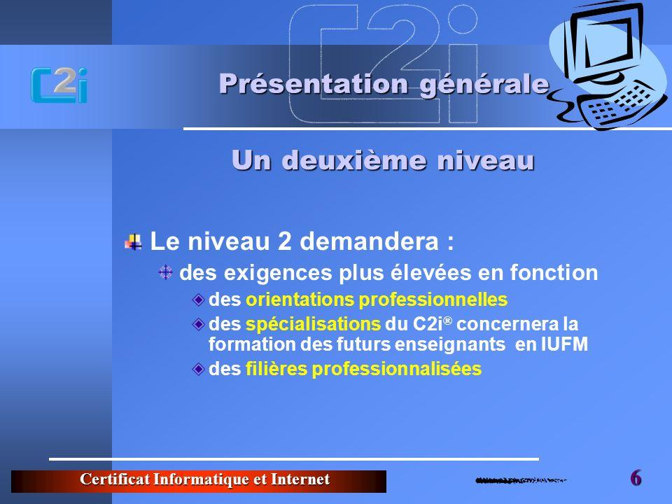 Certificat Informatique et Internet 6 Présentation générale Le niveau 2 demandera : des exigences plus élevées en fonction des orientations profession