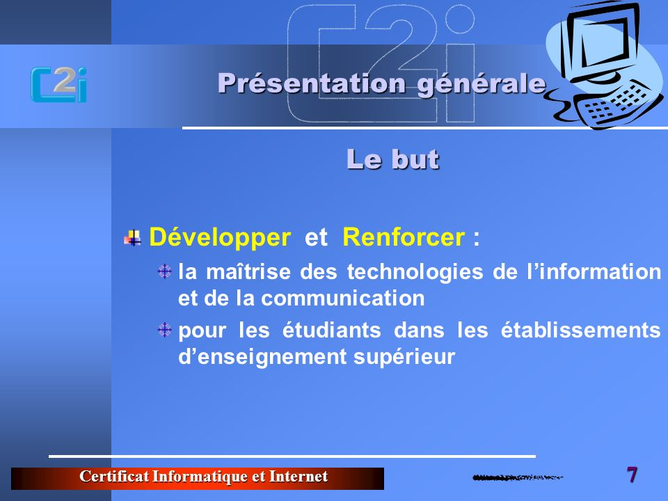 Certificat Informatique et Internet 7 Présentation générale Développer et Renforcer : la maîtrise des technologies de linformation et de la communicat