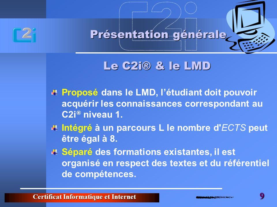 Certificat Informatique et Internet 9 Présentation générale Proposé dans le LMD, létudiant doit pouvoir acquérir les connaissances correspondant au C2i ® niveau 1.