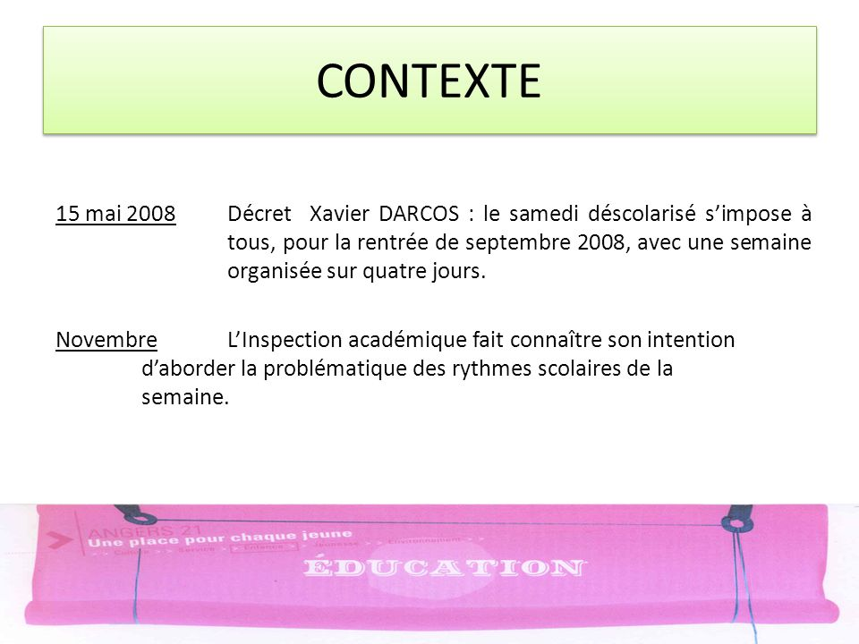CONTEXTE 15 mai 2008Décret Xavier DARCOS : le samedi déscolarisé simpose à tous, pour la rentrée de septembre 2008, avec une semaine organisée sur quatre jours.