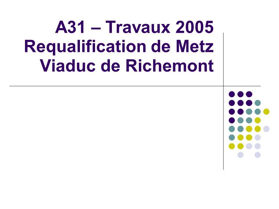 Objectifs de la présentation Informer des travaux 2005 sur A31 Viaduc de Richemont Requalification de la traversée de Metz Expliciter les modes dexploitation et perturbations attendues Informer des mesures daccompagnement