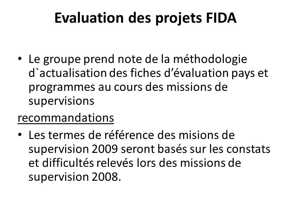 Evaluation des projets FIDA Le groupe prend note de la méthodologie d`actualisation des fiches dévaluation pays et programmes au cours des missions de supervisions recommandations Les termes de référence des misions de supervision 2009 seront basés sur les constats et difficultés relevés lors des missions de supervision 2008.