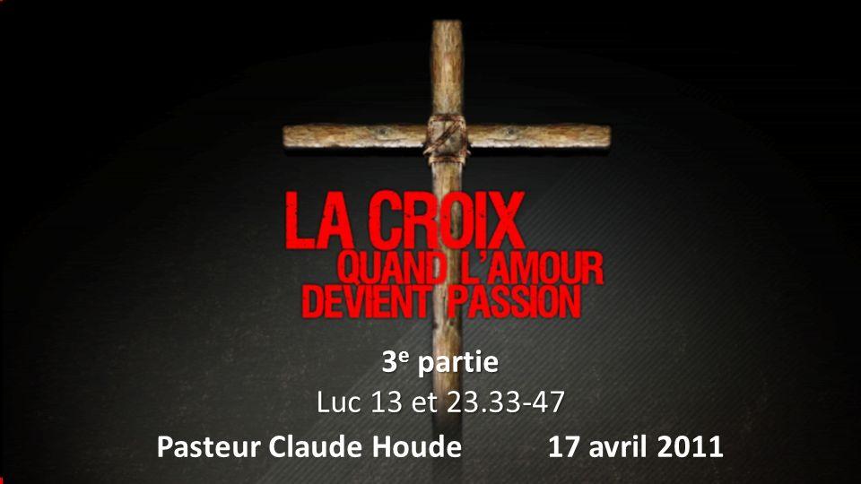 La croix: Quand lamour devient passion 3 e partie Luc 13 et 23.33-47 Pasteur Claude Houde 17 avril 2011