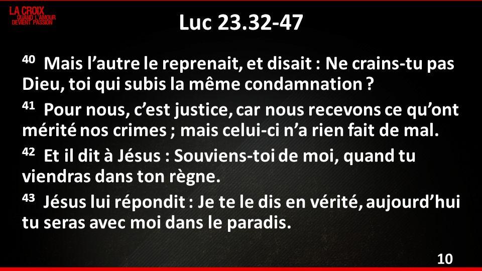 Luc 23.32-47 40 Mais lautre le reprenait, et disait : Ne crains-tu pas Dieu, toi qui subis la même condamnation .