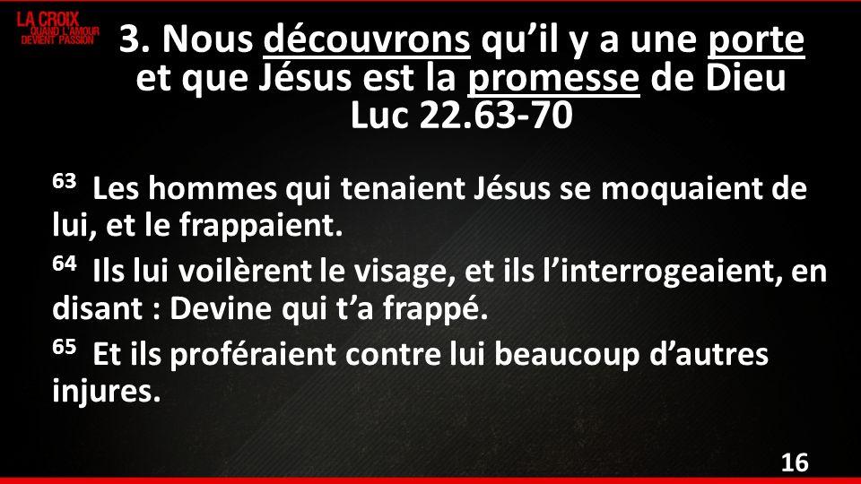63 Les hommes qui tenaient Jésus se moquaient de lui, et le frappaient.