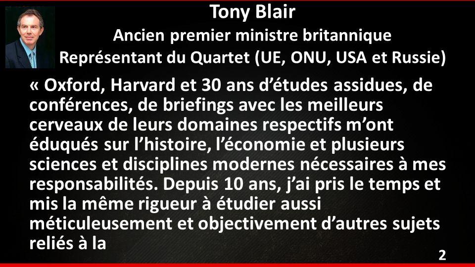 Tony Blair Ancien premier ministre britannique Représentant du Quartet (UE, ONU, USA et Russie) « Oxford, Harvard et 30 ans détudes assidues, de conférences, de briefings avec les meilleurs cerveaux de leurs domaines respectifs mont éduqués sur lhistoire, léconomie et plusieurs sciences et disciplines modernes nécessaires à mes responsabilités.
