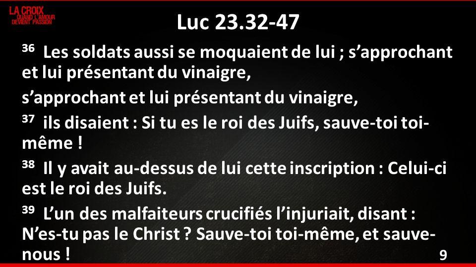 Luc 23.32-47 36 Les soldats aussi se moquaient de lui ; sapprochant et lui présentant du vinaigre, sapprochant et lui présentant du vinaigre, 37 ils disaient : Si tu es le roi des Juifs, sauve-toi toi- même .