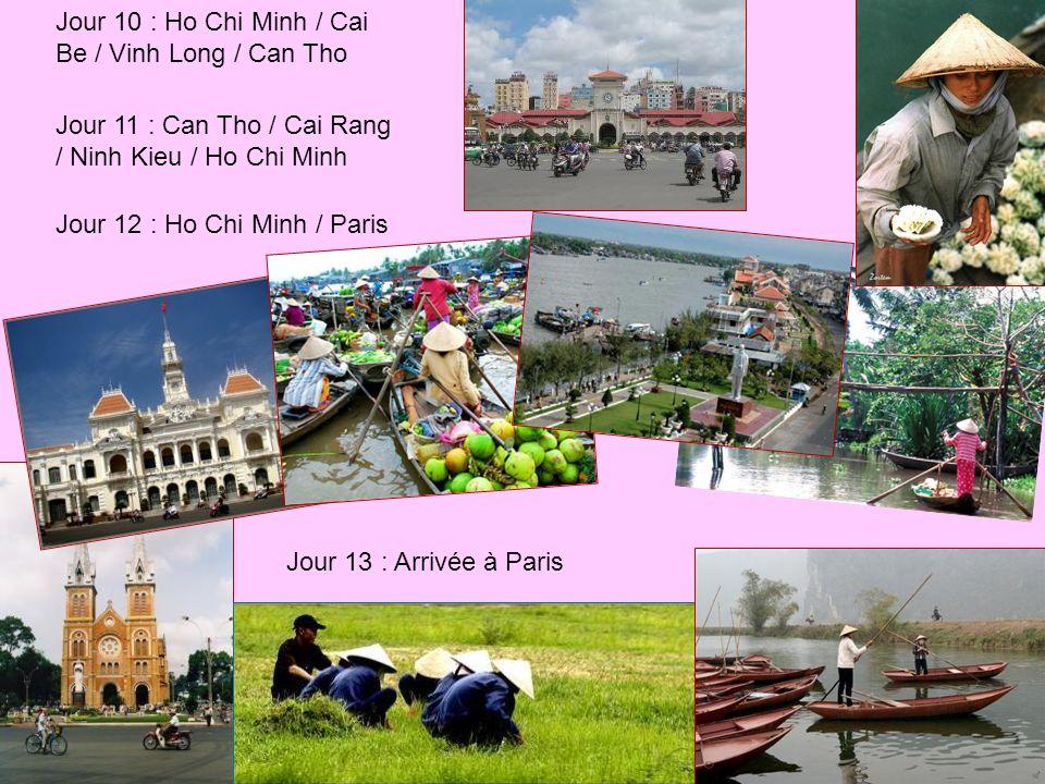 Jour 10 : Ho Chi Minh / Cai Be / Vinh Long / Can Tho Jour 11 : Can Tho / Cai Rang / Ninh Kieu / Ho Chi Minh Jour 12 : Ho Chi Minh / Paris Jour 13 : Arrivée à Paris