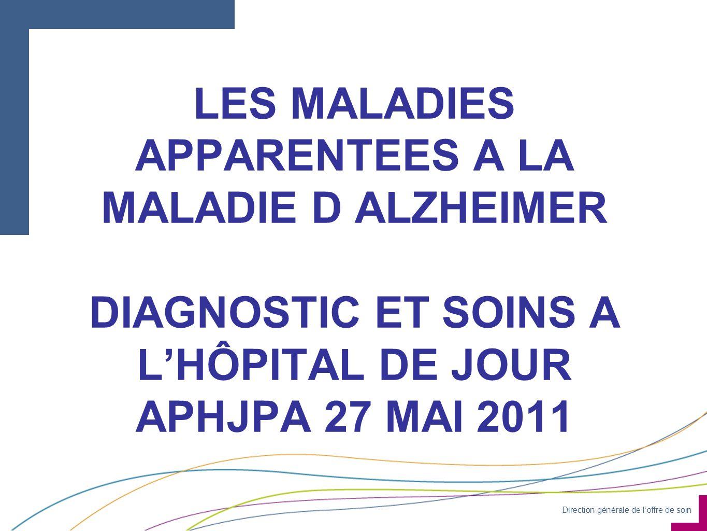 Direction générale de loffre de soin LES MALADIES APPARENTEES A LA MALADIE D ALZHEIMER DIAGNOSTIC ET SOINS A LHÔPITAL DE JOUR APHJPA 27 MAI 2011