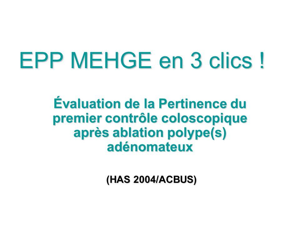 EPP MEHGE en 3 clics ! Évaluation de la Pertinence du premier contrôle coloscopique après ablation polype(s) adénomateux (HAS 2004/ACBUS) (HAS 2004/AC