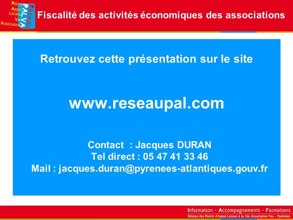 Retrouvez cette présentation sur le site www.reseaupal.com Contact : Jacques DURAN Tel direct : 05 47 41 33 46 Mail : jacques.duran@pyrenees-atlantiques.gouv.fr Fiscalité des activités économiques des associations