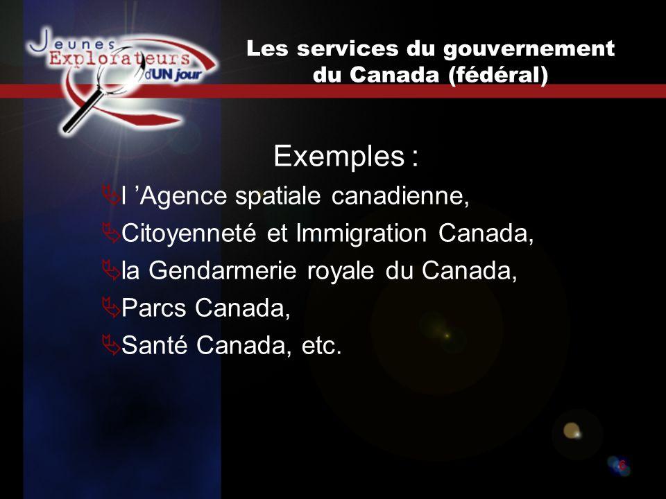 Jeunes explorateurs d un jour6 Les services du gouvernement du Canada (fédéral) Exemples : l Agence spatiale canadienne, Citoyenneté et Immigration Canada, la Gendarmerie royale du Canada, Parcs Canada, Santé Canada, etc.