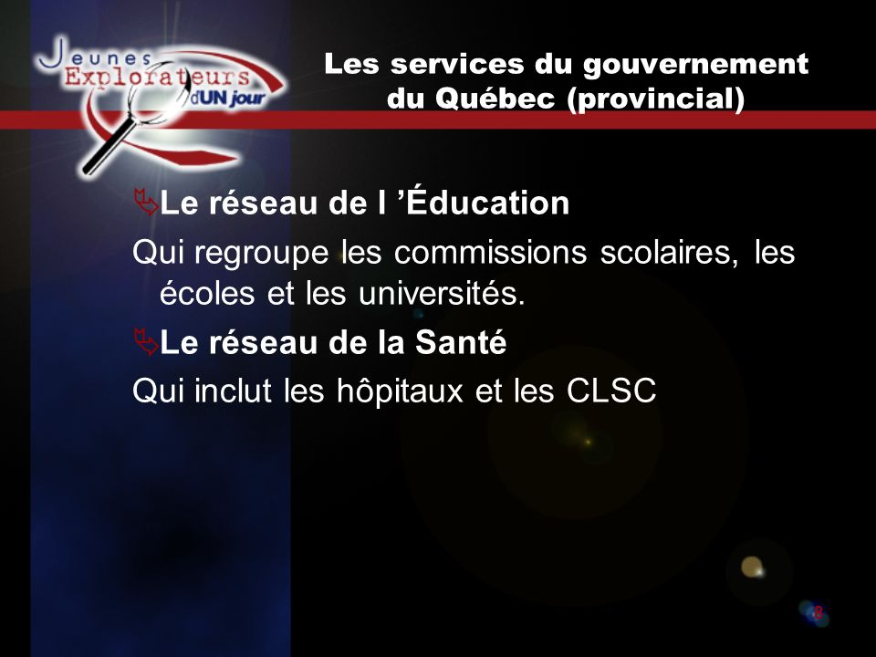 Jeunes explorateurs d un jour8 Les services du gouvernement du Québec (provincial) Le réseau de l Éducation Qui regroupe les commissions scolaires, les écoles et les universités.