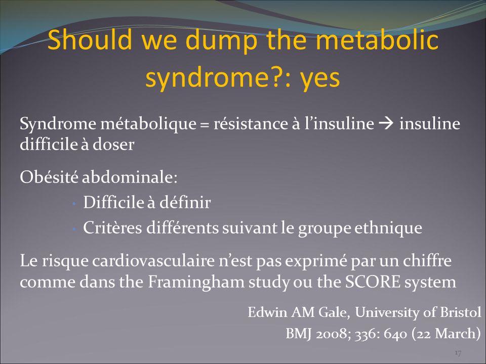 Should we dump the metabolic syndrome?: yes Syndrome métabolique = résistance à linsuline insuline difficile à doser Obésité abdominale: Difficile à d