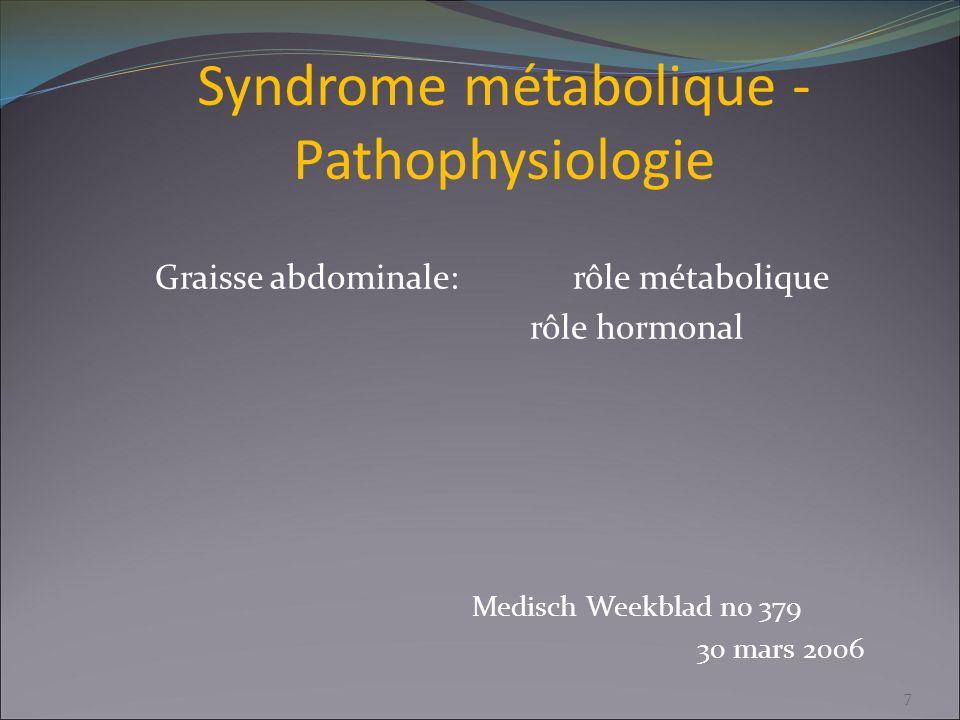 Syndrome métabolique - Pathophysiologie Graisse abdominale: rôle métabolique rôle hormonal Medisch Weekblad no 379 30 mars 2006 7