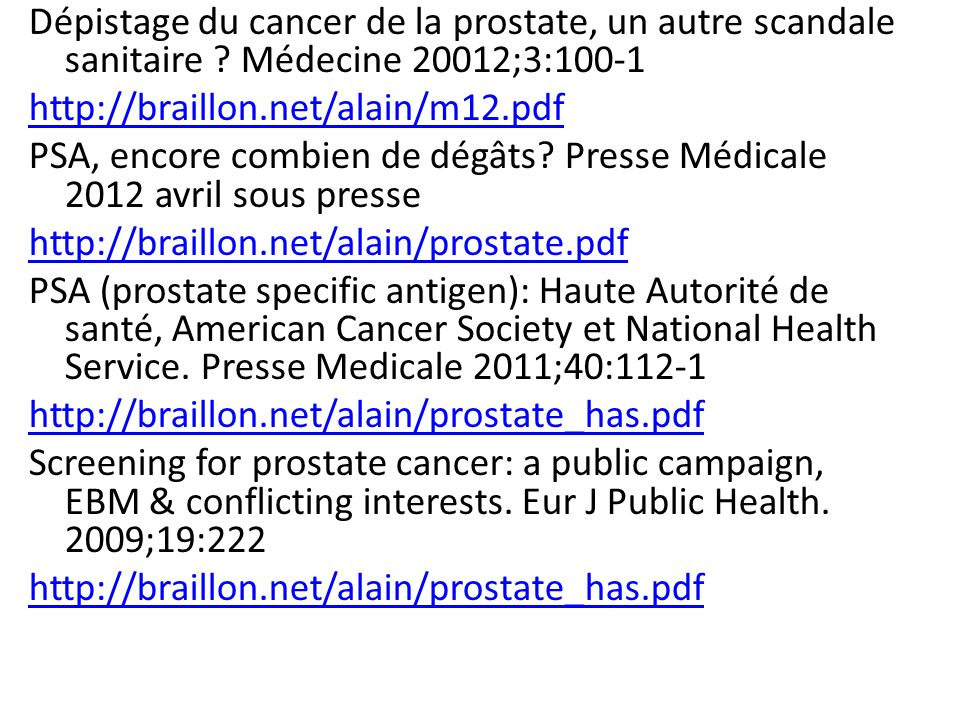 Dépistage du cancer de la prostate, un autre scandale sanitaire ? Médecine 20012;3:100-1 http://braillon.net/alain/m12.pdf PSA, encore combien de dégâ