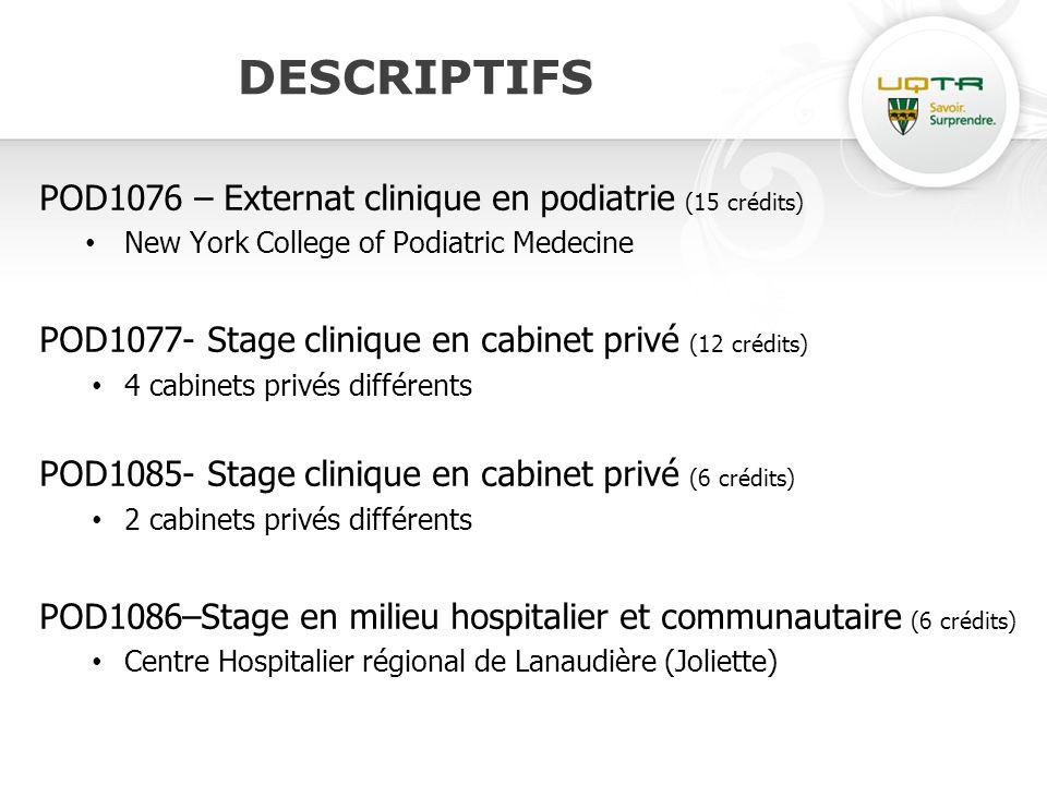 DESCRIPTIFS POD1076 – Externat clinique en podiatrie (15 crédits) New York College of Podiatric Medecine POD1077- Stage clinique en cabinet privé (12 crédits) 4 cabinets privés différents POD1085- Stage clinique en cabinet privé (6 crédits) 2 cabinets privés différents POD1086–Stage en milieu hospitalier et communautaire (6 crédits) Centre Hospitalier régional de Lanaudière (Joliette)