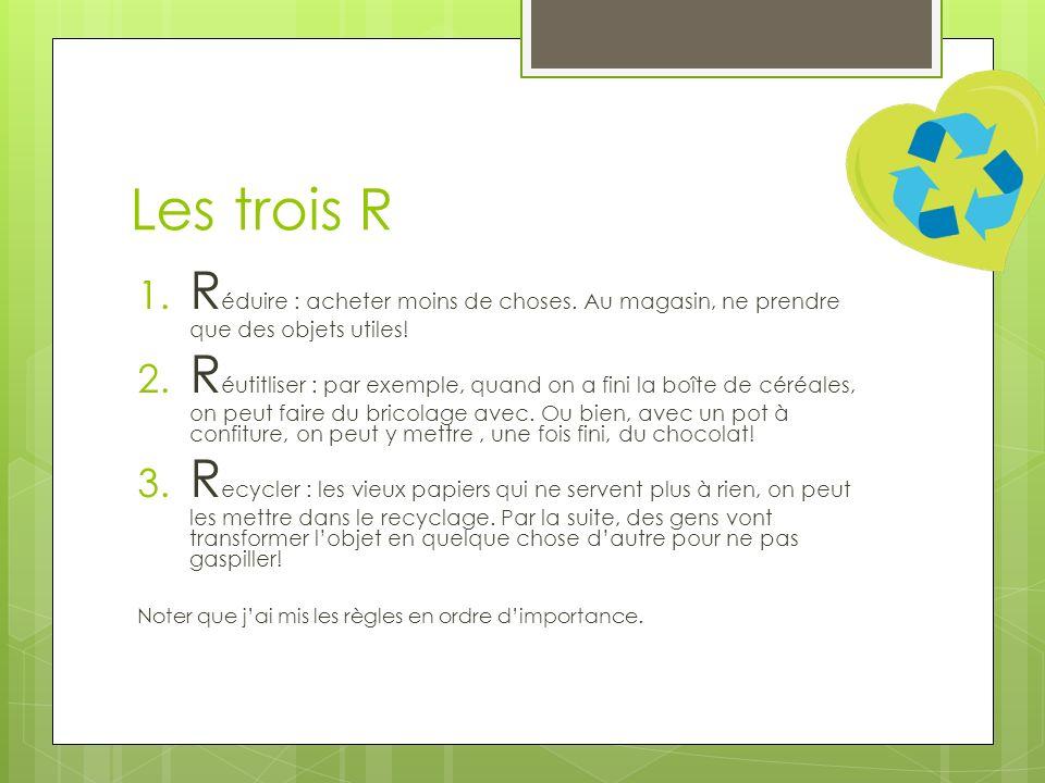 Les trois R 1. R éduire : acheter moins de choses. Au magasin, ne prendre que des objets utiles! 2. R éutitliser : par exemple, quand on a fini la boî