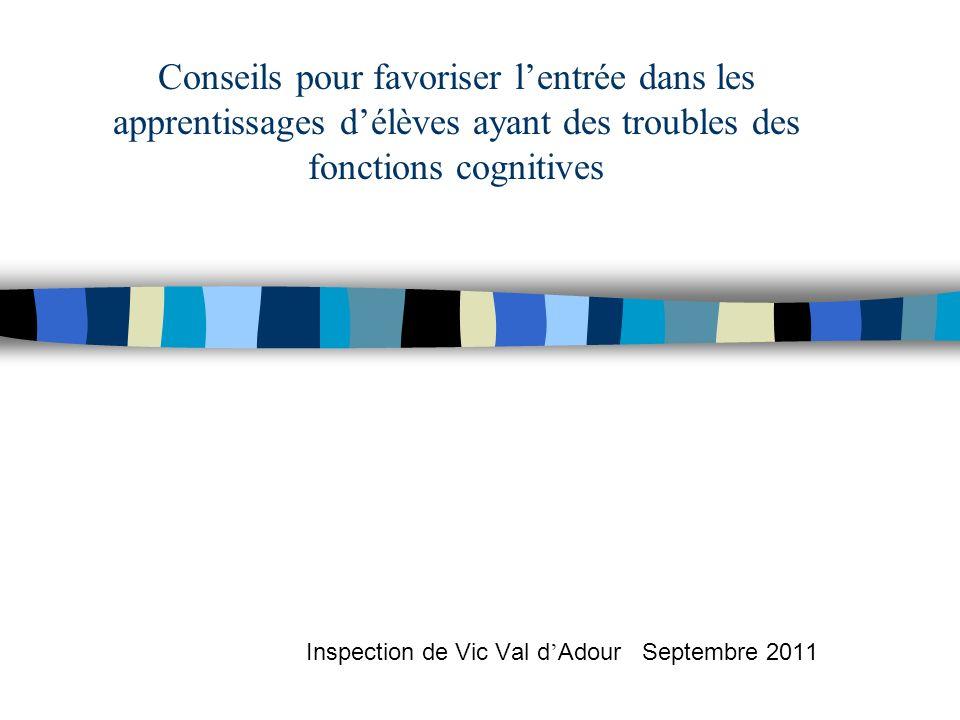 Conseils pour favoriser lentrée dans les apprentissages délèves ayant des troubles des fonctions cognitives Inspection de Vic Val d Adour Septembre 2011