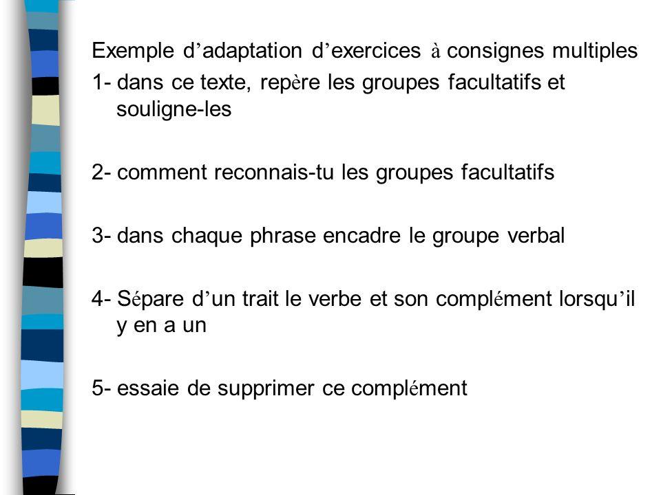 Exemple dadaptation dexercices à consignes multiples 1- dans ce texte, repère les groupes facultatifs et souligne-les 2- comment reconnais-tu les groupes facultatifs 3- dans chaque phrase encadre le groupe verbal 4- Sépare dun trait le verbe et son complément lorsquil y en a un 5- essaie de supprimer ce complément