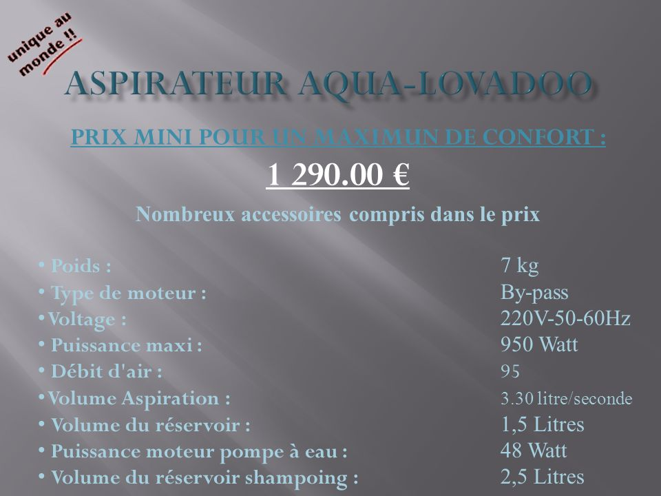 PRIX MINI POUR UN MAXIMUN DE CONFORT : 1 290.00 Nombreux accessoires compris dans le prix Poids : 7 kg Type de moteur : By-pass Voltage : 220V-50-60Hz