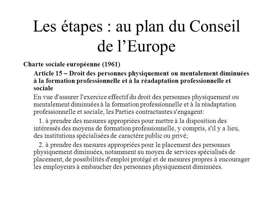 Les étapes : au plan du Conseil de lEurope Charte sociale européenne (1961) Article 15 – Droit des personnes physiquement ou mentalement diminuées à l