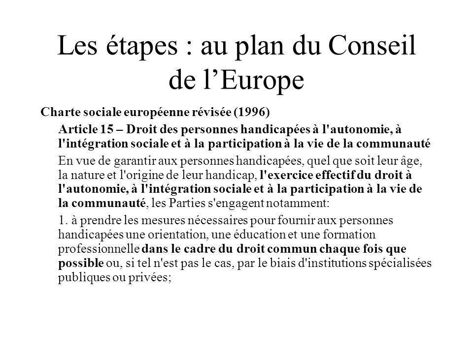 Les étapes : au plan du Conseil de lEurope Charte sociale européenne révisée (1996) Article 15 – Droit des personnes handicapées à l autonomie, à l intégration sociale et à la participation à la vie de la communauté En vue de garantir aux personnes handicapées, quel que soit leur âge, la nature et l origine de leur handicap, l exercice effectif du droit à l autonomie, à l intégration sociale et à la participation à la vie de la communauté, les Parties s engagent notamment: 1.