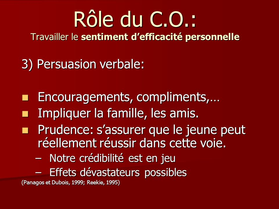 Rôle du C.O.: Travailler le sentiment defficacité personnelle 3) Persuasion verbale: Encouragements, compliments,… Encouragements, compliments,… Impli