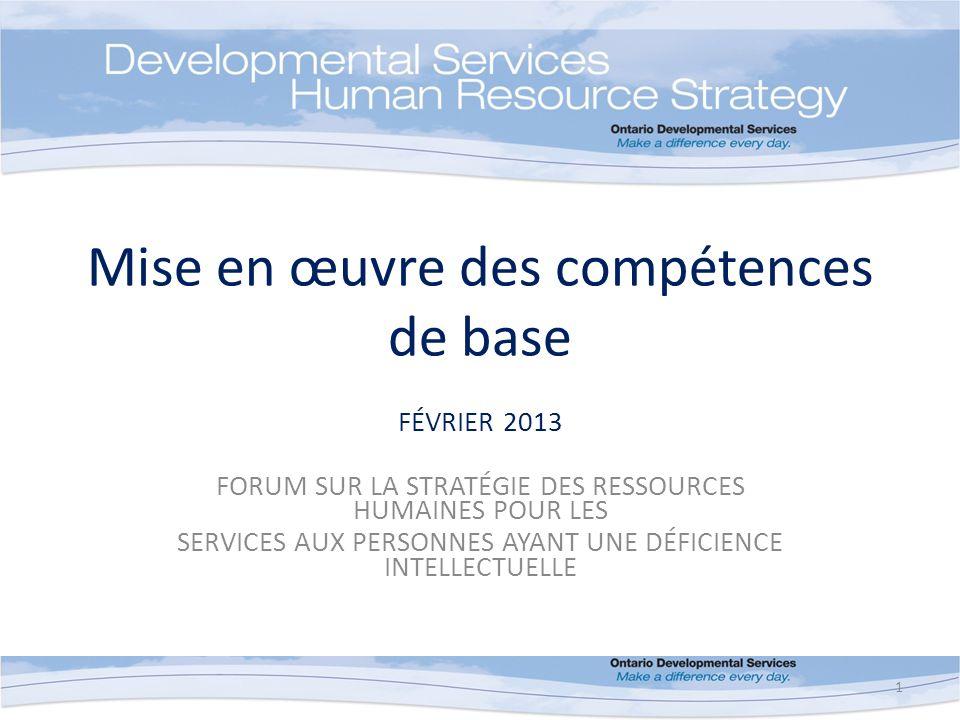 FÉVRIER 2013 FORUM SUR LA STRATÉGIE DES RESSOURCES HUMAINES POUR LES SERVICES AUX PERSONNES AYANT UNE DÉFICIENCE INTELLECTUELLE 1 Mise en œuvre des compétences de base